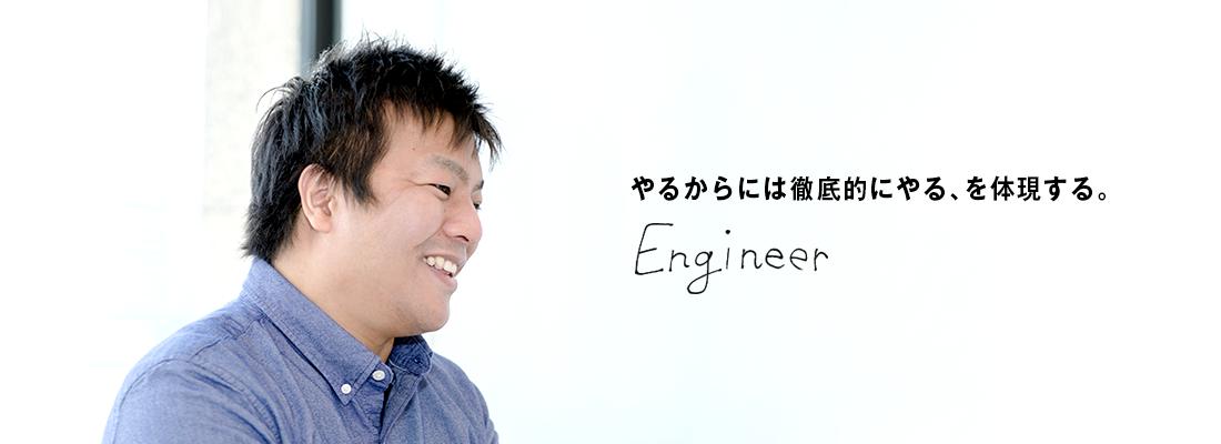 【エンジニア】やるからには徹底的にやる、を体現する。