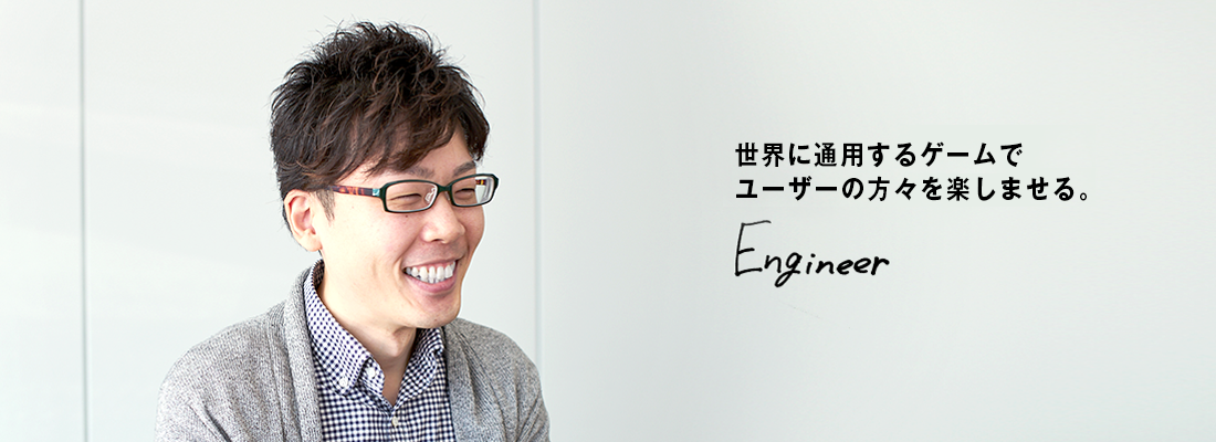 【エンジニア】世界に通用するゲームでユーザーの方々を楽しませる。
